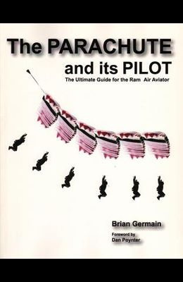 Parachute and Its Pilot: The Ultimate Guide for the Ram-Air Aviator