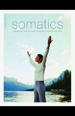Somatics: Reawakening the Mind's Control of Movement, Flexibility, and Health