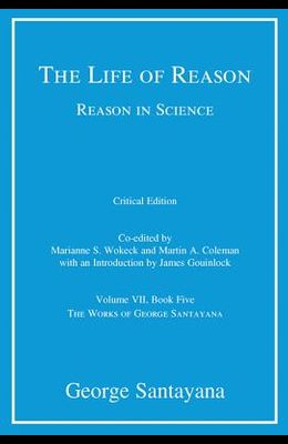 The Life of Reason or the Phases of Human Progress, Critical Edition, Volume 7: Reason in Science, Volume VII, Book Five