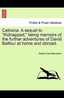 Catriona. a Sequel to Kidnapped; Being Memoirs of the Further Adventures of David Balfour at Home and Abroad.
