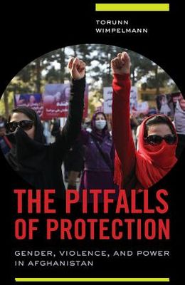 The Pitfalls of Protection: Gender, Violence, and Power in Afghanistan