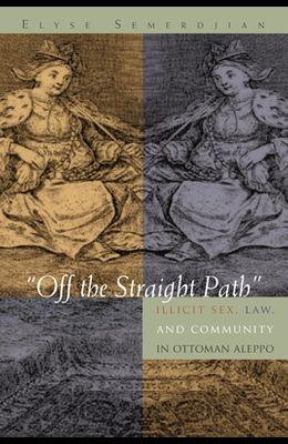 Off the Straight Path: Illicit Sex, Law, and Community in Ottoman Aleppo