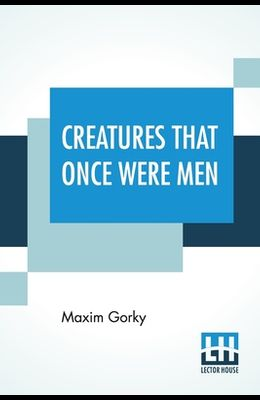 Creatures That Once Were Men: Translated From The Russian By J. M. Shirazi And Others With Introduction By G. K. Chesterton