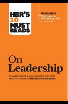 Hbr's 10 Must Reads on Leadership (with Featured Article what Makes an Effective Executive, by Peter F. Drucker)
