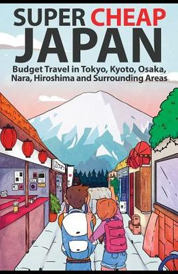 Super Cheap Japan: Budget Travel in Tokyo, Kyoto, Osaka, Nara, Hiroshima and Surrounding Areas