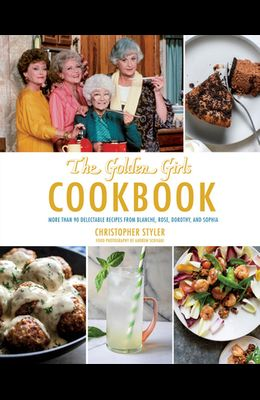 Golden Girls Cookbook: More Than 90 Delectable Recipes from Blanche, Rose, Dorothy, and Sophia