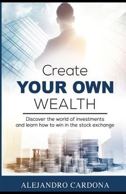 Create Your Own Wealth: Discover the World of Investments and Learn How to Win in the Stock Exchange