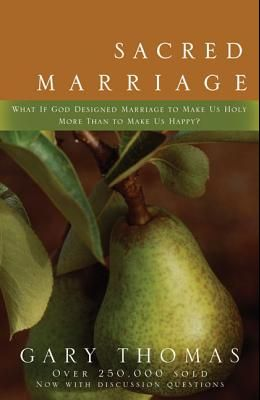 Sacred Marriage: What If God Designed Marriage to Make Us Holy More Than to Make Us Happy