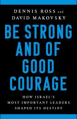 Be Strong and of Good Courage: How Israel's Most Important Leaders Shaped Its Destiny