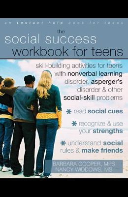 The Social Success Workbook for Teens: Skill-Building Activities for Teens with Nonverbal Learning Disorder, Asperger's Disorder, and Other Social-Ski