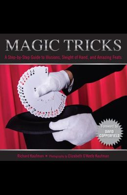 Magic Tricks: A Step-By-Step Guide to Illusions, Sleight of Hand, and Amazing Feats