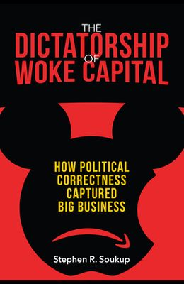 The Dictatorship of Woke Capital: How Political Correctness Captured Big Business