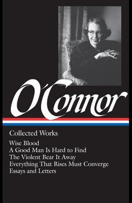 Flannery O'Connor: Collected Works (Loa #39): Wise Blood / A Good Man Is Hard to Find / The Violent Bear It Away / Everything That Rises Must Converge
