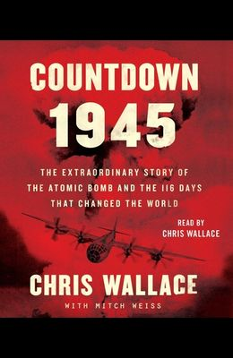 Countdown 1945: The Extraordinary Story of the Atomic Bomb and the 116 Days That Changed the World