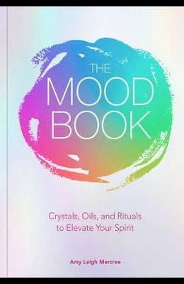The Mood Book: Crystals, Oils, and Rituals to Elevate Your Spirit