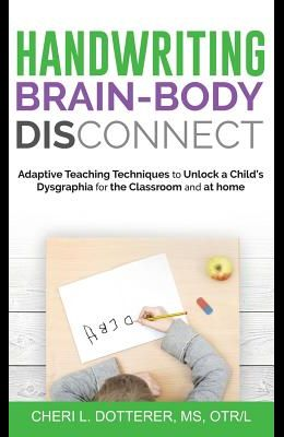 Handwriting Brain Body DisConnect: Adaptive teaching techniques to unlock a child's dysgraphia for the classroom and at home