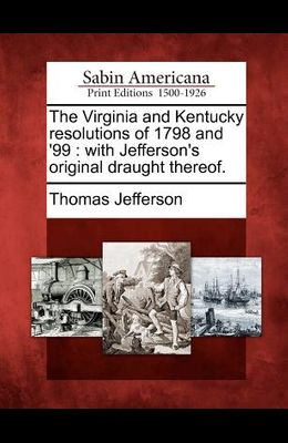 The Virginia and Kentucky Resolutions of 1798 and '99: With Jefferson's Original Draught Thereof.
