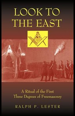 Look to the East: A Ritual of the First Three Degrees of Freemasonry