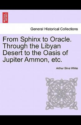 From Sphinx to Oracle. Through the Libyan Desert to the Oasis of Jupiter Ammon, Etc.