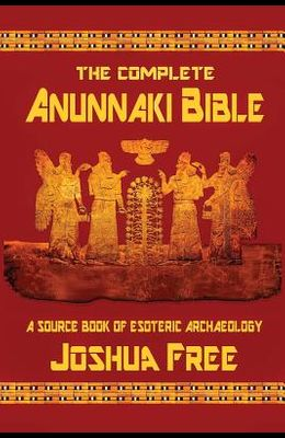 The Complete Anunnaki Bible: A Source Book of Esoteric Archaeology