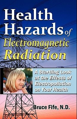 Health Hazards of Electromagnetic Radiation: A Startling Look at the Effects of Electropollution on Your Health