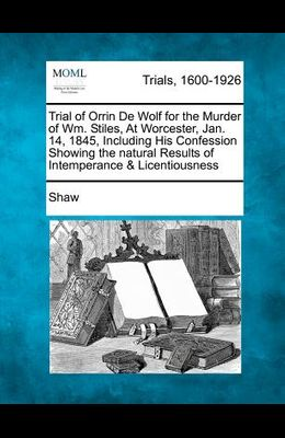 Trial of Orrin de Wolf for the Murder of Wm. Stiles, at Worcester, Jan. 14, 1845, Including His Confession Showing the Natural Results of Intemperance