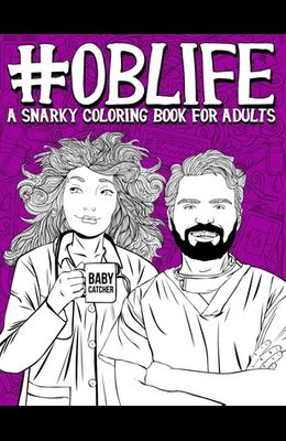 OB Life: A Snarky Coloring Book for Adults: A Funny Adult Coloring Book for Obstetrician & Gynecological Physicians, OB-GYN Nur