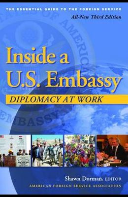 Inside a U.S. Embassy: Diplomacy at Work, All-New Third Edition of the Essential Guide to the Foreign Service