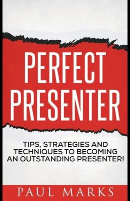 Perfect Presenter: The fundamental strategies and techniques of highly effective presenters