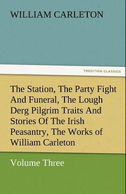 The Station, the Party Fight and Funeral, the Lough Derg Pilgrim Traits and Stories of the Irish Peasantry, the Works of William Carleton, Volume Thre