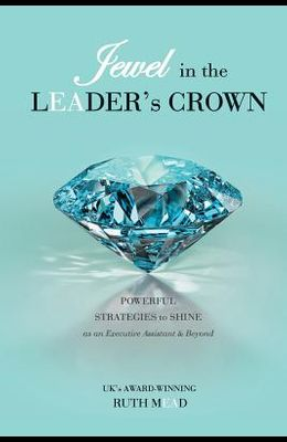 Jewel in the LEADER's CROWN: Powerful Strategies to Shine as an Executive Assistant & Beyond