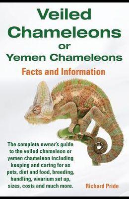 Veiled Chameleons or Yemen Chameleons Complete Owner's Guide Including Facts and Information on Caring for as Pets, Breeding, Diet, Food, Vivarium Set