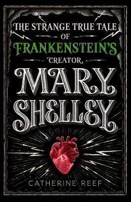 Mary Shelley: The Strange True Tale of Frankenstein's Creator
