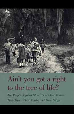 Ain't You Got a Right to the Tree of Life?: The People of Johns Island South Carolina--Their Faces, Their Words, and Their Songs