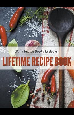 Blank Recipe Book Hardcover: Lifetime Recipe Book