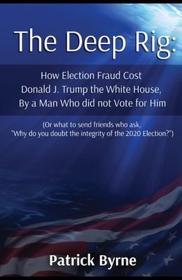The Deep Rig: How Election Fraud Cost Donald J. Trump the White House, By a Man Who did not Vote for Him (or what to send friends wh