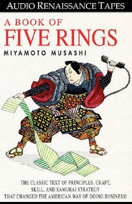 A Book of Five Rings: The Classic Text of Principles, Craft, Skill and Samurai Strategy That Changed the American Way of Doing Business