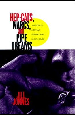 HEP CATS, NARCS, AND PIPE DREAMS: A History of America's Romance with Illegal Drugs
