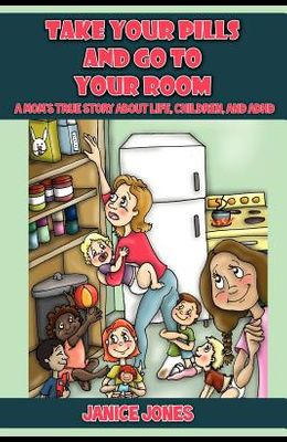Take Your Pills and Go to Your Room: A Mom's True Story about Life, Children and ADHD