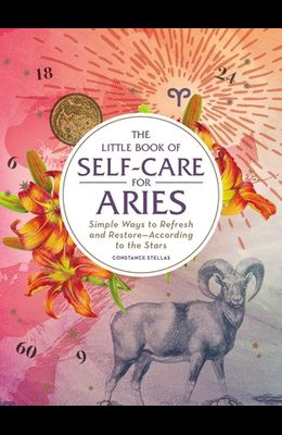 The Little Book of Self-Care for Aries: Simple Ways to Refresh and Restore--According to the Stars