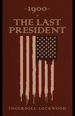 1900 or, The Last President: The Original 1896 Edition