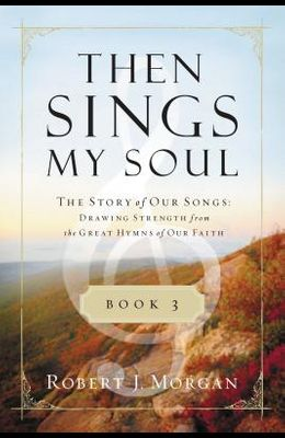 Then Sings My Soul, Book 3: The Story of Our Songs: Drawing Strength from the Great Hymns of Our Faith