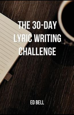 The 30-Day Lyric Writing Challenge: Transform Your Lyric Writing Skills in Only 30 Days