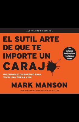 El Sutil Arte de Que Te Importe Un Caraj* (the Subtle Art of Not Giving a F*ck): Un Enfoque Disruptivo Para Vivir Una Buena Vida (a Counterintuitive A