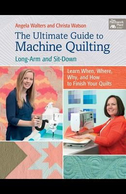 The Ultimate Guide to Machine Quilting: Long-Arm and Sit-Down--Learn When, Where, Why, and How to Finish Your Quilts