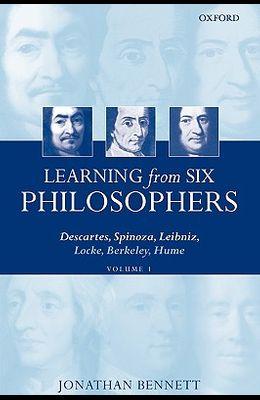 Learning from Six Philosophers: Descartes, Spinoza, Leibniz, Locke, Berkeley, Hume Volume 1