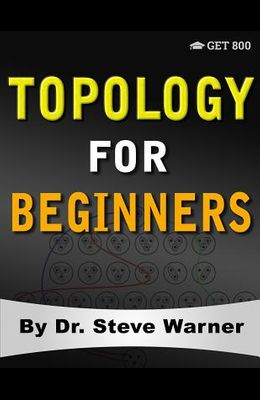 Topology for Beginners: A Rigorous Introduction to Set Theory, Topological Spaces, Continuity, Separation, Countability, Metrizability, Compac