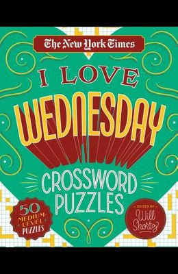 The New York Times I Love Wednesday Crossword Puzzles: 50 Medium-Level Puzzles