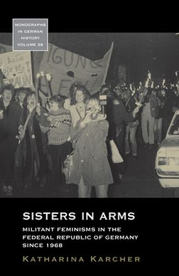 Sisters in Arms: Militant Feminisms in the Federal Republic of Germany Since 1968