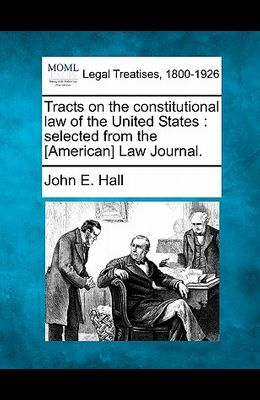 Tracts on the Constitutional Law of the United States: Selected from the [American] Law Journal.